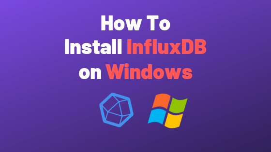 How To Install InfluxDB on Windows in 2019